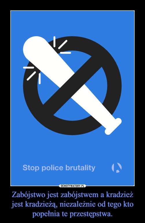 Zabójstwo jest zabójstwem a kradzież jest kradzieżą, niezależnie od tego kto popełnia te przestępstwa.