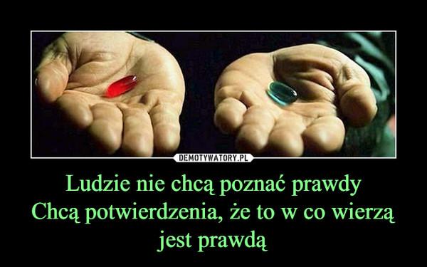 Ludzie nie chcą poznać prawdyChcą potwierdzenia, że to w co wierzą jest prawdą –