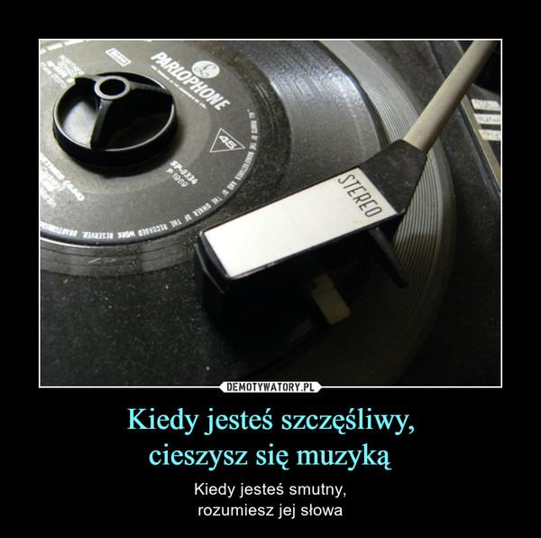 Kiedy jesteś szczęśliwy,cieszysz się muzyką – Kiedy jesteś smutny,rozumiesz jej słowa