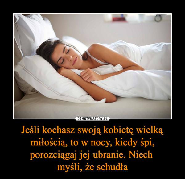 Jeśli kochasz swoją kobietę wielką miłością, to w nocy, kiedy śpi, porozciągaj jej ubranie. Niech myśli, że schudła –