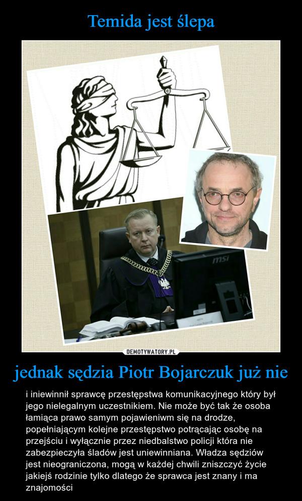 jednak sędzia Piotr Bojarczuk już nie – i iniewinnił sprawcę przestępstwa komunikacyjnego który był jego nielegalnym uczestnikiem. Nie może być tak że osoba łamiąca prawo samym pojawieniwm się na drodze, popełniającym kolejne przestępstwo potrącając osobę na przejściu i wyłącznie przez niedbalstwo policji która nie zabezpieczyła śladów jest uniewinniana. Władza sędziów jest nieograniczona, mogą w każdej chwili zniszczyć życie jakiejś rodzinie tylko dlatego że sprawca jest znany i ma znajomości
