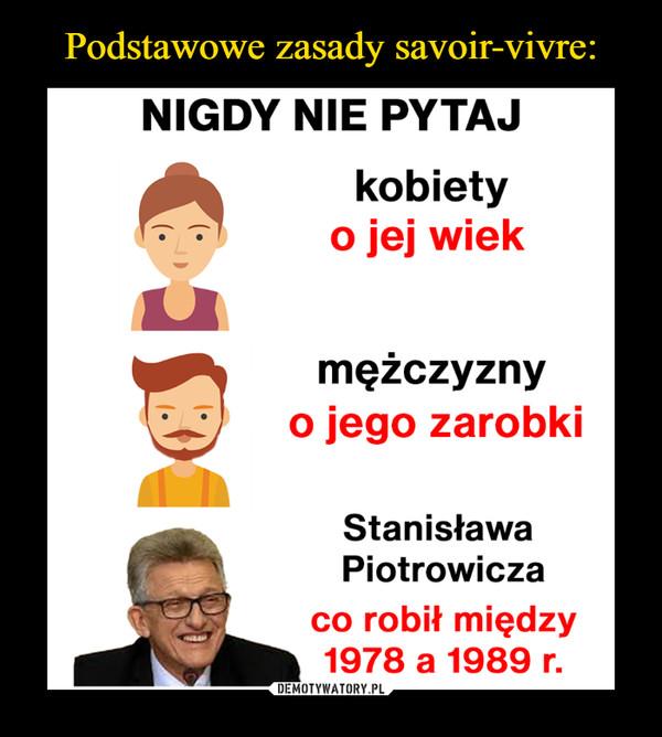 –  NIGDY NIE PYTAJ kobiety o wiekmężczyzny o jego zarobki Stanisława Piotrowicza co robił między 1978 a 1989 r.