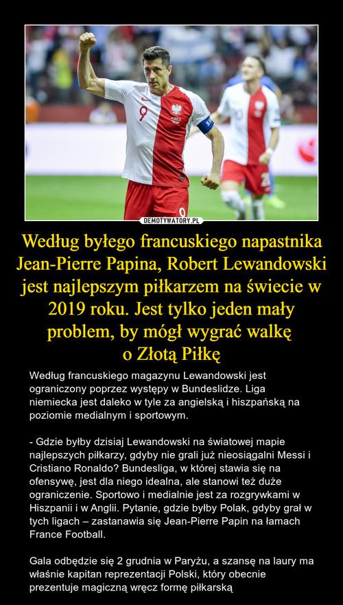 Według byłego francuskiego napastnika Jean-Pierre Papina, Robert Lewandowski jest najlepszym piłkarzem na świecie w 2019 roku. Jest tylko jeden mały problem, by mógł wygrać walkę  o Złotą Piłkę