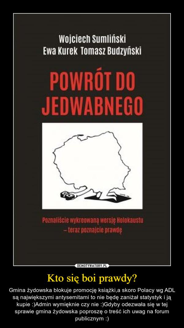 Kto się boi prawdy? – Gmina żydowska blokuje promocję książki,a skoro Polacy wg ADL są największymi antysemitami to nie będę zaniżał statystyk i ją kupie :)Admin wymięknie czy nie :)Gdyby odezwała się w tej sprawie gmina żydowska poproszę o treść ich uwag na forum publicznym :)