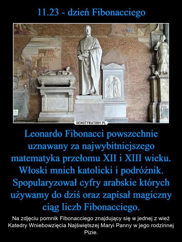 Leonardo Fibonacci powszechnie uznawany za najwybitniejszego matematyka przełomu XII i XIII wieku. Włoski mnich katolicki i podróżnik. Spopularyzował cyfry arabskie których używamy do dziś oraz zapisał magiczny ciąg liczb Fibonacciego. – Na zdjęciu pomnik Fibonacciego znajdujący się w jednej z wież Katedry Wniebowzięcia Najświętszej Maryi Panny w jego rodzinnej Pizie.