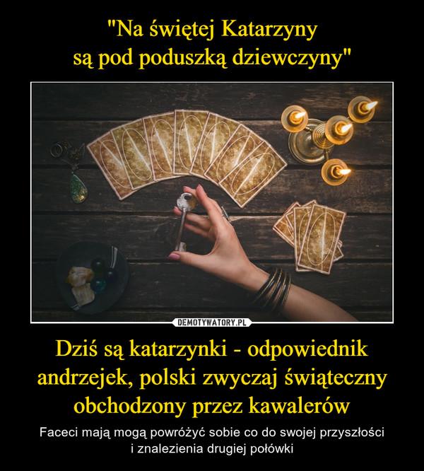 Dziś są katarzynki - odpowiednik andrzejek, polski zwyczaj świąteczny obchodzony przez kawalerów – Faceci mają mogą powróżyć sobie co do swojej przyszłościi znalezienia drugiej połówki