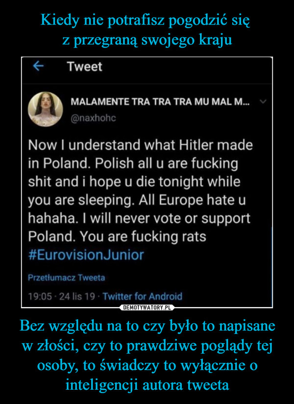 Bez względu na to czy było to napisane w złości, czy to prawdziwe poglądy tej osoby, to świadczy to wyłącznie o inteligencji autora tweeta –  Now I understand what Hitler madein Poland. Polish all u are fuckingshit and i hope u die tonight whileyou are sleeping. All Europę hate uhahaha. I will never vote or supportPoland. You are fucking rats#EurovisionJunior