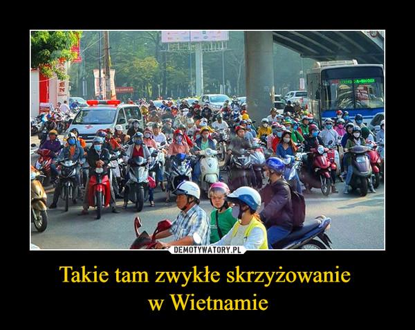 Takie tam zwykłe skrzyżowanie w Wietnamie –