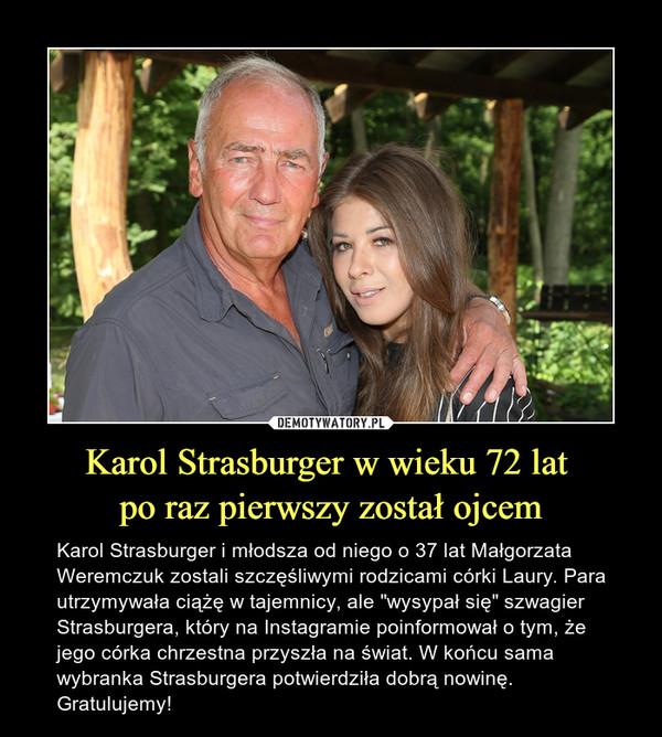 """Karol Strasburger w wieku 72 lat po raz pierwszy został ojcem – Karol Strasburger i młodsza od niego o 37 lat Małgorzata Weremczuk zostali szczęśliwymi rodzicami córki Laury. Para utrzymywała ciążę w tajemnicy, ale """"wysypał się"""" szwagier Strasburgera, który na Instagramie poinformował o tym, że jego córka chrzestna przyszła na świat. W końcu sama wybranka Strasburgera potwierdziła dobrą nowinę. Gratulujemy!"""