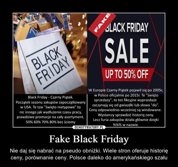 """Fake Black Friday – Nie daj się nabrać na pseudo obniżki. Wiele stron oferuje historię ceny, porównanie ceny. Polsce daleko do amerykańskiego szału SLACK FRIDAYSALEBLACKFRIDAYUP TO 50% OFFW Europie Czarny Piątek pojawił się po 2005r,w Polsce oficjalnie po 2015r. Te """"świętosprzedaży"""", to też fikcyjne wyprzedażezaczynają się od gwiazdki lub słowa """"do"""".Ceny odpowiedeno wcześniej są windowane.Black Friday- Czarny Piątek.Początek sezonu zakupów zapoczątkowanyw USA. Te tzw """"swięto nietypowe"""" tonic innego jak wydłużenie czasu pracy,prawdziwe promocje na cały asortyment.Wystarczy sprawdzić historię ceny.Lecz furia zakupów działa głównie dzięki50% 60% 70% 80% bez ściemy%%% w nazwie.FAKE"""
