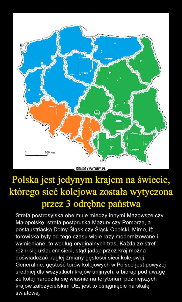 Polska jest jedynym krajem na świecie, którego sieć kolejowa została wytyczona przez 3 odrębne państwa – Strefa postrosyjska obejmuje między innymi Mazowsze czy Małopolskę, strefa postpruska Mazury czy Pomorze, a postaustriacka Dolny Śląsk czy Śląsk Opolski. Mimo, iż torowiska były od tego czasu wiele razy modernizowane i wymieniane, to według oryginalnych tras. Każda ze stref różni się układem sieci, stąd jadąc przez kraj można doświadczać nagłej zmiany gęstości sieci kolejowej. Generalnie, gęstość torów kolejowych w Polsce jest powyżej średniej dla wszystkich krajów unijnych, a biorąc pod uwagę że kolej narodziła się właśnie na terytorium późniejszych krajów założycielskim UE, jest to osiągnięcie na skalę światową.