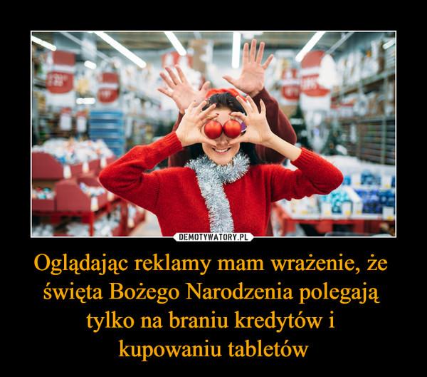 Oglądając reklamy mam wrażenie, że święta Bożego Narodzenia polegają tylko na braniu kredytów i kupowaniu tabletów –