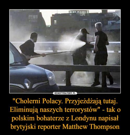"""""""Cholerni Polacy. Przyjeżdżają tutaj. Eliminują naszych terrorystów"""" - tak o polskim bohaterze z Londynu napisał brytyjski reporter Matthew Thompson"""