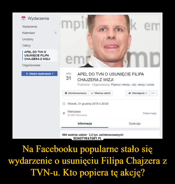 Na Facebooku popularne stało się wydarzenie o usunięciu Filipa Chajzera z TVN-u. Kto popiera tę akcję? –