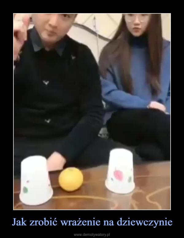 Jak zrobić wrażenie na dziewczynie –