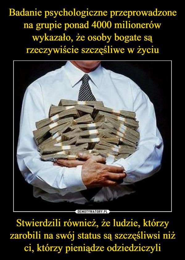 Stwierdzili również, że ludzie, którzy zarobili na swój status są szczęśliwsi niż ci, którzy pieniądze odziedziczyli –