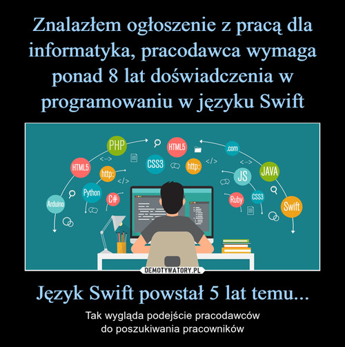 Znalazłem ogłoszenie z pracą dla informatyka, pracodawca wymaga ponad 8 lat doświadczenia w programowaniu w języku Swift Język Swift powstał 5 lat temu...