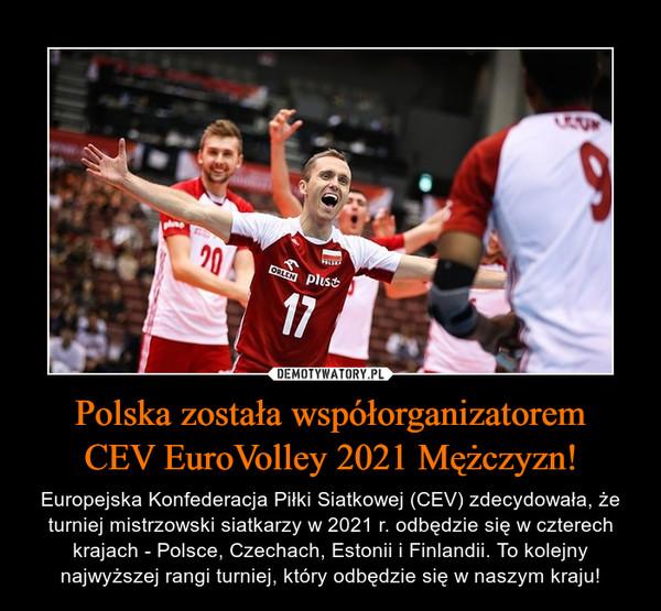 Polska została współorganizatoremCEV EuroVolley 2021 Mężczyzn! – Europejska Konfederacja Piłki Siatkowej (CEV) zdecydowała, że turniej mistrzowski siatkarzy w 2021 r. odbędzie się w czterech krajach - Polsce, Czechach, Estonii i Finlandii. To kolejny najwyższej rangi turniej, który odbędzie się w naszym kraju!