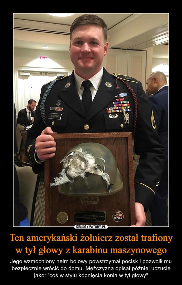 """Ten amerykański żołnierz został trafiony w tył głowy z karabinu maszynowego – Jego wzmocniony hełm bojowy powstrzymał pocisk i pozwolił mu bezpiecznie wrócić do domu. Mężczyzna opisał później uczucie jako: """"coś w stylu kopnięcia konia w tył głowy"""""""