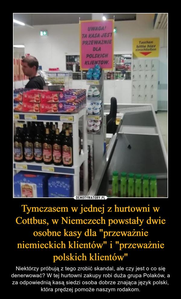"""Tymczasem w jednej z hurtowni w Cottbus, w Niemczech powstały dwie osobne kasy dla """"przeważnie niemieckich klientów"""" i """"przeważnie polskich klientów"""" – Niektórzy próbują z tego zrobić skandal, ale czy jest o co się denerwować? W tej hurtowni zakupy robi duża grupa Polaków, a za odpowiednią kasą siedzi osoba dobrze znająca język polski, która prędzej pomoże naszym rodakom."""