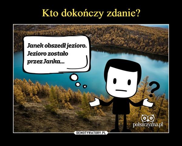 –  Janek obszedł jezioro.Jezioro zostałoprzez Janka...