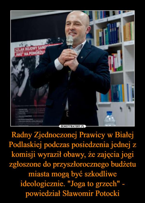 """Radny Zjednoczonej Prawicy w Białej Podlaskiej podczas posiedzenia jednej z komisji wyraził obawy, że zajęcia jogi zgłoszone do przyszłorocznego budżetu miasta mogą być szkodliwe ideologicznie. """"Joga to grzech"""" - powiedział Sławomir Potocki –"""