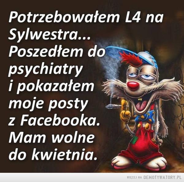 L4 –  Potrzebowałem L4 naSylwestra...Poszedłem dopsychiatryi pokazałemmoje postyz Facebooka.Mam wolnedo kwietnia.
