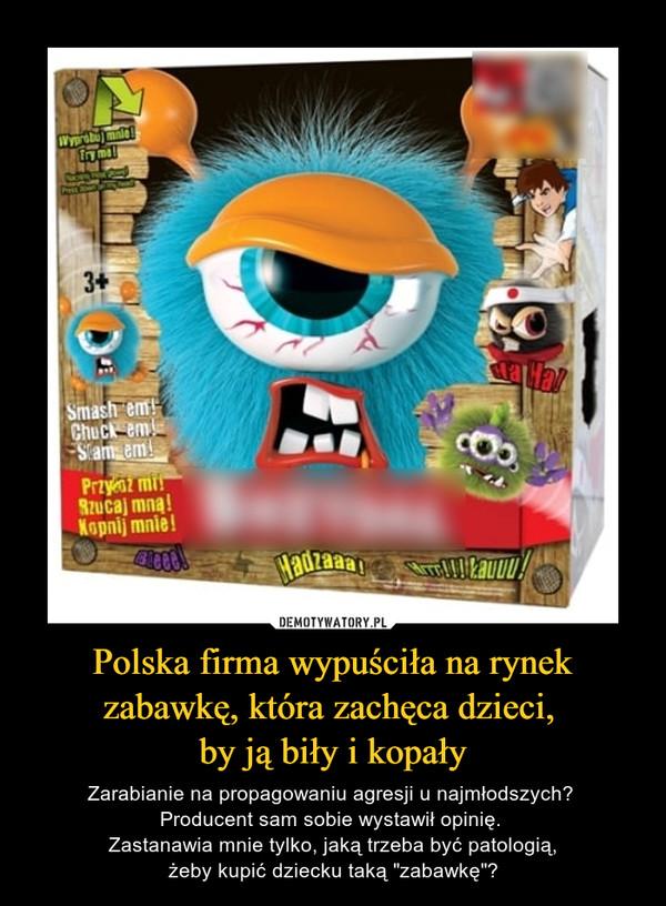"""Polska firma wypuściła na rynek zabawkę, która zachęca dzieci, by ją biły i kopały – Zarabianie na propagowaniu agresji u najmłodszych? Producent sam sobie wystawił opinię. Zastanawia mnie tylko, jaką trzeba być patologią,żeby kupić dziecku taką """"zabawkę""""?"""