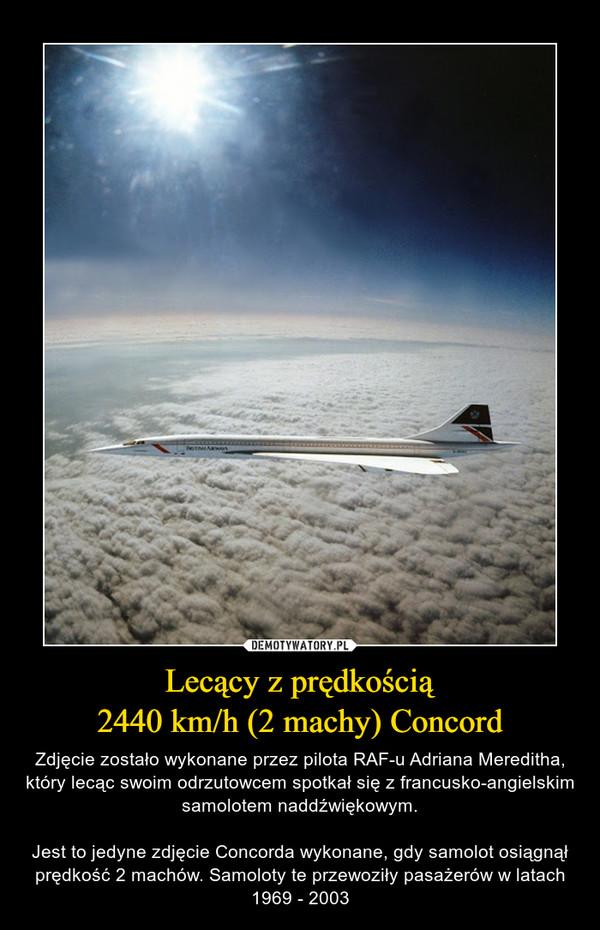 Lecący z prędkością2440 km/h (2 machy) Concord – Zdjęcie zostało wykonane przez pilota RAF-u Adriana Mereditha, który lecąc swoim odrzutowcem spotkał się z francusko-angielskim samolotem naddźwiękowym.Jest to jedyne zdjęcie Concorda wykonane, gdy samolot osiągnął prędkość 2 machów. Samoloty te przewoziły pasażerów w latach 1969 - 2003