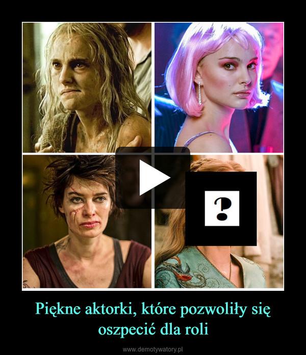 Piękne aktorki, które pozwoliły się oszpecić dla roli –