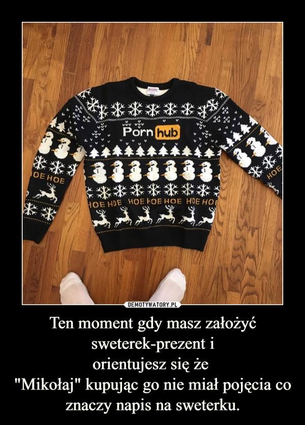 """Ten moment gdy masz założyć sweterek-prezent iorientujesz się że """"Mikołaj"""" kupując go nie miał pojęcia co znaczy napis na sweterku. –"""
