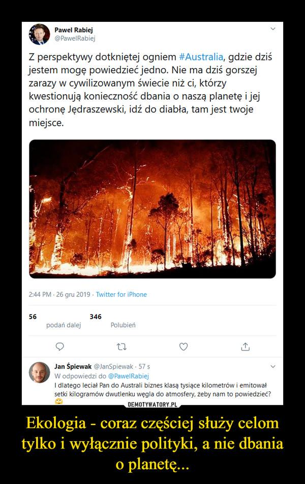 Ekologia - coraz częściej służy celom tylko i wyłącznie polityki, a nie dbaniao planetę... –  Pawel Rabiej@PawelRabiejZ perspektywy dotkniętej ogniem #Australia, gdzie dziśjestem mogę powiedzieć jedno. Nie ma dziś gorszejzarazy w cywilizowanym świecie niż ci, którzykwestionują konieczność dbania o naszą planetę i jejochronę Jędraszewski, idź do diabła, tam jest twojemiejsce.2:44 PM - 26 gru 2019 - Twitter for iPhone56346podań dalejPolubieńJan Śpiewak @JanSpiewak - 57 sW odpowiedzi do @PawelRabiejI dlatego leciał Pan do Australi biznes klasą tysiące kilometrów i emitowałsetki kilogramów dwutlenku węgla do atmosfery, żeby nam to powiedzieć?