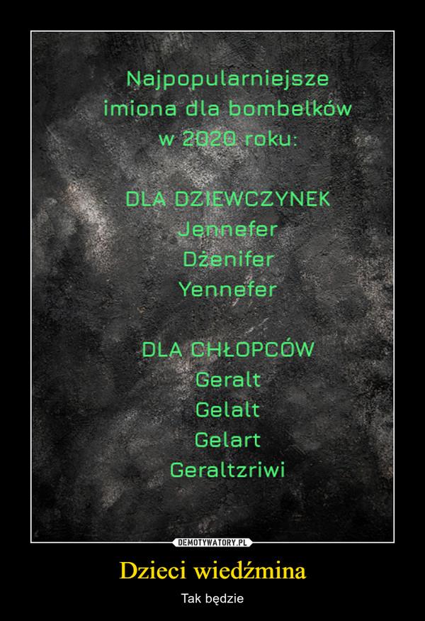 Dzieci wiedźmina – Tak będzie Najpopularniejsze imiona dla bombelków w 2020 roku DLA DZIEWCZYNEK Jeninefer Dzenifer Yennefer DLA CHŁOPCÓW Geralt Gelatt Gelart Geraltzriwi