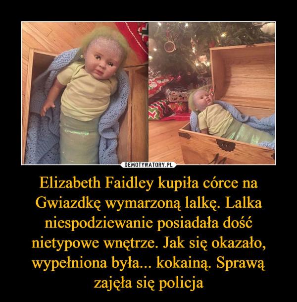 Elizabeth Faidley kupiła córce na Gwiazdkę wymarzoną lalkę. Lalka niespodziewanie posiadała dość nietypowe wnętrze. Jak się okazało, wypełniona była... kokainą. Sprawą zajęła się policja –