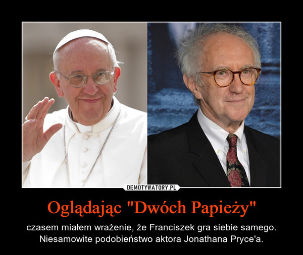 """Oglądając """"Dwóch Papieży"""" – czasem miałem wrażenie, że Franciszek gra siebie samego. Niesamowite podobieństwo aktora Jonathana Pryce'a."""
