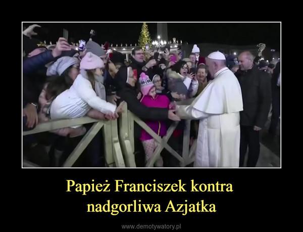 Papież Franciszek kontra nadgorliwa Azjatka –
