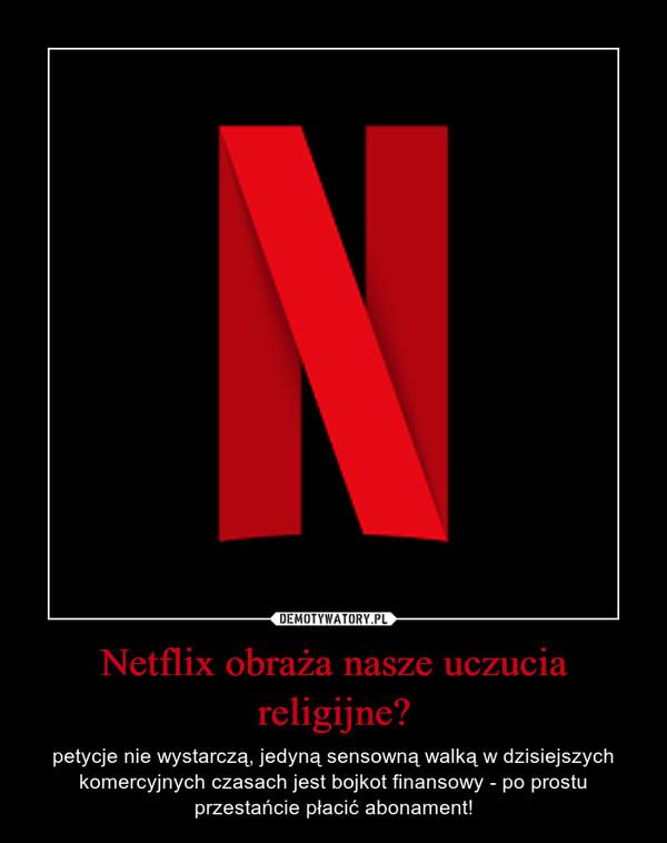 Netflix obraża nasze uczucia religijne? – petycje nie wystarczą, jedyną sensowną walką w dzisiejszych komercyjnych czasach jest bojkot finansowy - po prostu przestańcie płacić abonament!