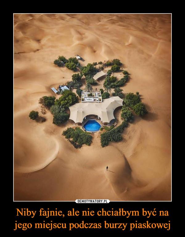 Niby fajnie, ale nie chciałbym być na jego miejscu podczas burzy piaskowej –