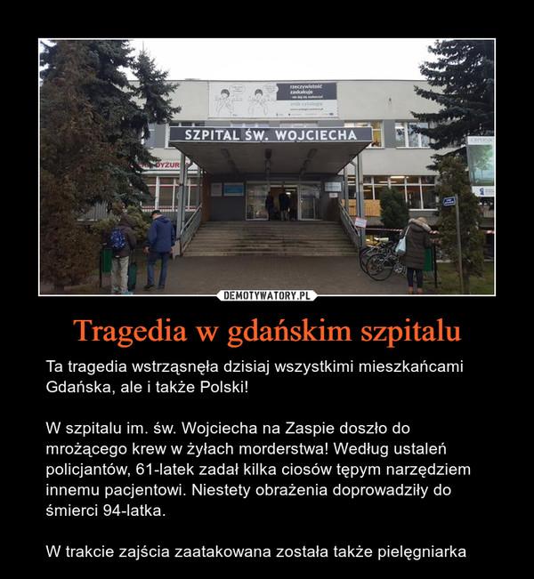 Tragedia w gdańskim szpitalu – Ta tragedia wstrząsnęła dzisiaj wszystkimi mieszkańcami Gdańska, ale i także Polski!W szpitalu im. św. Wojciecha na Zaspie doszło do mrożącego krew w żyłach morderstwa! Według ustaleń policjantów, 61-latek zadał kilka ciosów tępym narzędziem innemu pacjentowi. Niestety obrażenia doprowadziły do śmierci 94-latka.W trakcie zajścia zaatakowana została także pielęgniarka