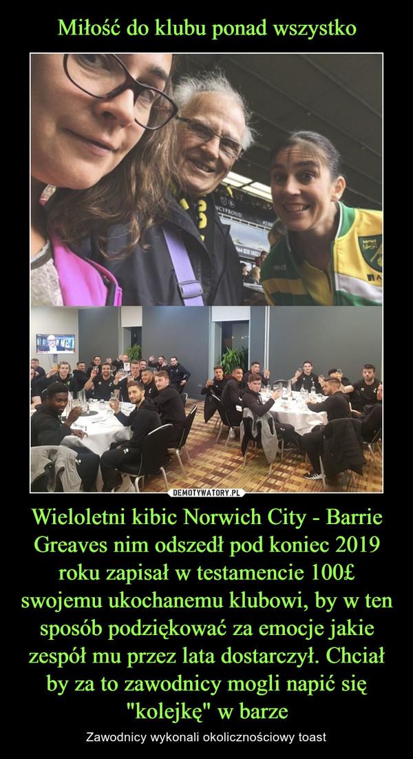 """Wieloletni kibic Norwich City - Barrie Greaves nim odszedł pod koniec 2019 roku zapisał w testamencie 100£ swojemu ukochanemu klubowi, by w ten sposób podziękować za emocje jakie zespół mu przez lata dostarczył. Chciał by za to zawodnicy mogli napić się """"kolejkę"""" w barze – Zawodnicy wykonali okolicznościowy toast"""