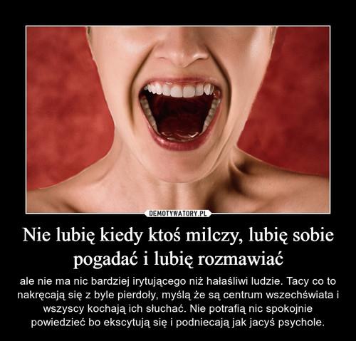 Nie lubię kiedy ktoś milczy, lubię sobie pogadać i lubię rozmawiać