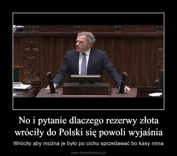 No i pytanie dlaczego rezerwy złota wróciły do Polski się powoli wyjaśnia – Wróciły aby można je było po cichu sprzedawać bo kasy nima