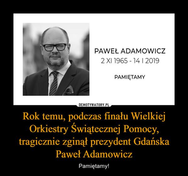 Rok temu, podczas finału Wielkiej Orkiestry Świątecznej Pomocy, tragicznie zginął prezydent Gdańska Paweł Adamowicz – Pamiętamy!