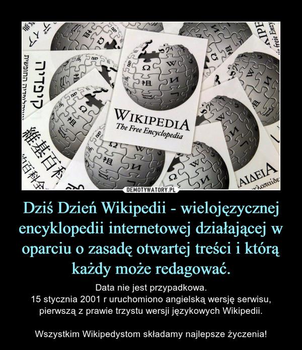 Dziś Dzień Wikipedii - wielojęzycznej encyklopedii internetowej działającej w oparciu o zasadę otwartej treści i którą każdy może redagować. – Data nie jest przypadkowa.15 stycznia 2001 r uruchomiono angielską wersję serwisu, pierwszą z prawie trzystu wersji językowych Wikipedii.Wszystkim Wikipedystom składamy najlepsze życzenia!