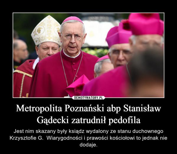 Metropolita Poznański abp Stanisław Gądecki zatrudnił pedofila – Jest nim skazany były ksiądz wydalony ze stanu duchownego Krzysztofie G.  Wiarygodności i prawości kościołowi to jednak nie dodaje.