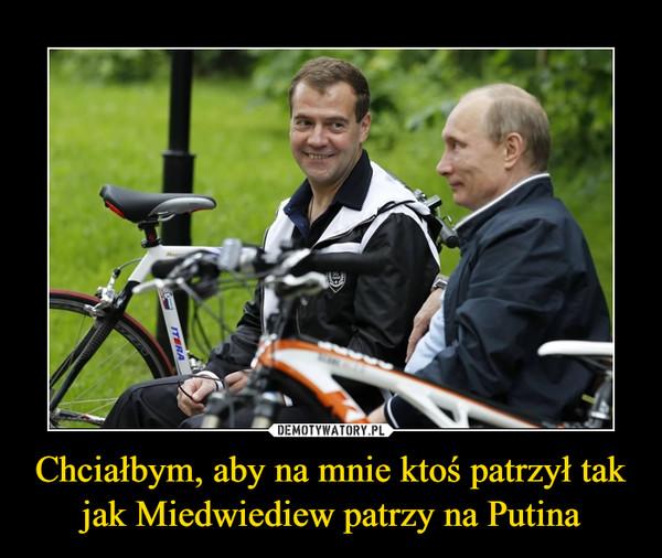 Chciałbym, aby na mnie ktoś patrzył tak jak Miedwiediew patrzy na Putina –