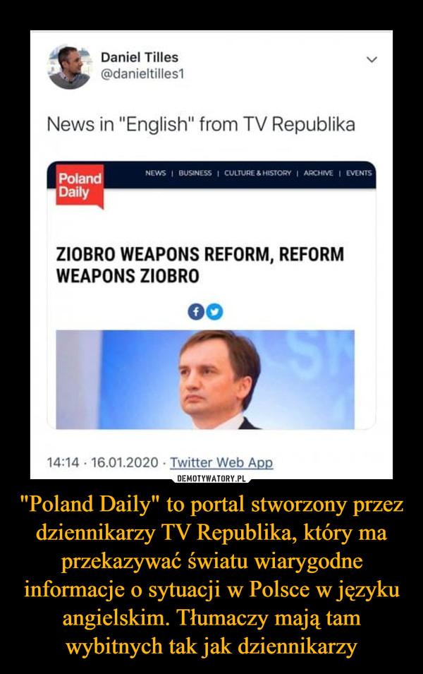 """""""Poland Daily"""" to portal stworzony przez dziennikarzy TV Republika, który ma przekazywać światu wiarygodne informacje o sytuacji w Polsce w języku angielskim. Tłumaczy mają tam wybitnych tak jak dziennikarzy –"""