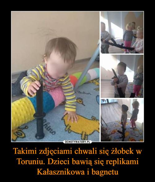 Takimi zdjęciami chwali się żłobek w Toruniu. Dzieci bawią się replikami Kałasznikowa i bagnetu