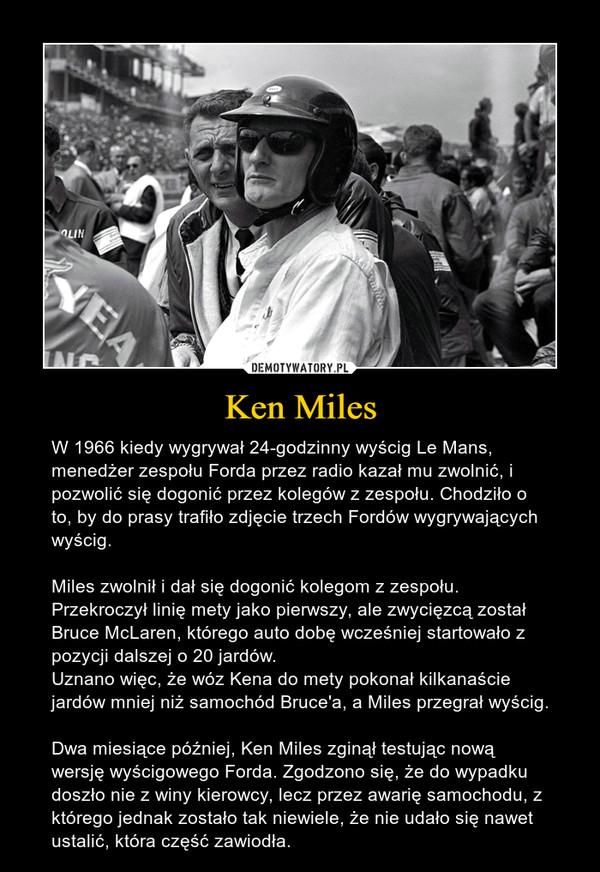 Ken Miles – W 1966 kiedy wygrywał 24-godzinny wyścig Le Mans, menedżer zespołu Forda przez radio kazał mu zwolnić, i pozwolić się dogonić przez kolegów z zespołu. Chodziło o to, by do prasy trafiło zdjęcie trzech Fordów wygrywających wyścig.Miles zwolnił i dał się dogonić kolegom z zespołu. Przekroczył linię mety jako pierwszy, ale zwycięzcą został Bruce McLaren, którego auto dobę wcześniej startowało z pozycji dalszej o 20 jardów. Uznano więc, że wóz Kena do mety pokonał kilkanaście jardów mniej niż samochód Bruce'a, a Miles przegrał wyścig.Dwa miesiące później, Ken Miles zginął testując nową wersję wyścigowego Forda. Zgodzono się, że do wypadku doszło nie z winy kierowcy, lecz przez awarię samochodu, z którego jednak zostało tak niewiele, że nie udało się nawet ustalić, która część zawiodła.