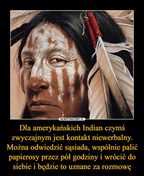 Dla amerykańskich Indian czymś zwyczajnym jest kontakt niewerbalny. Można odwiedzić sąsiada, wspólnie palić papierosy przez pół godziny i wrócić do siebie i będzie to uznane za rozmowę
